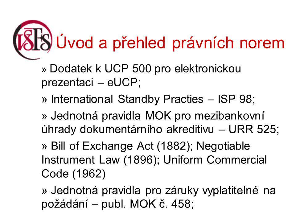 Úvod a přehled právních norem » Dodatek k UCP 500 pro elektronickou prezentaci – eUCP; » International Standby Practies – ISP 98; » Jednotná pravidla MOK pro mezibankovní úhrady dokumentárního akreditivu – URR 525; » Bill of Exchange Act (1882); Negotiable Instrument Law (1896); Uniform Commercial Code (1962) » Jednotná pravidla pro záruky vyplatitelné na požádání – publ.
