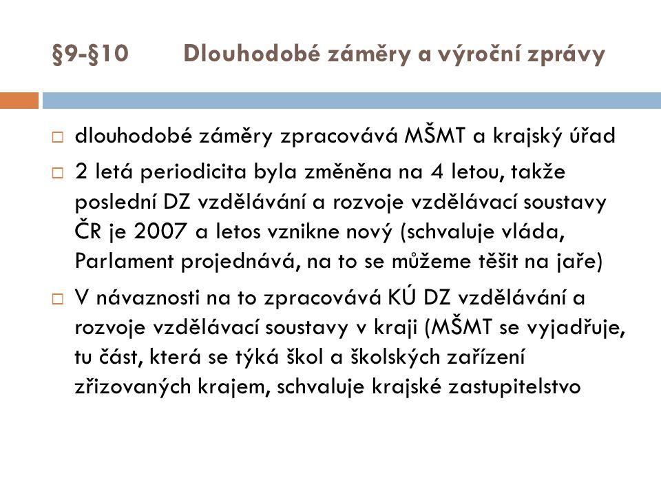 §9-§10Dlouhodobé záměry a výroční zprávy  dlouhodobé záměry zpracovává MŠMT a krajský úřad  2 letá periodicita byla změněna na 4 letou, takže poslední DZ vzdělávání a rozvoje vzdělávací soustavy ČR je 2007 a letos vznikne nový (schvaluje vláda, Parlament projednává, na to se můžeme těšit na jaře)  V návaznosti na to zpracovává KÚ DZ vzdělávání a rozvoje vzdělávací soustavy v kraji (MŠMT se vyjadřuje, tu část, která se týká škol a školských zařízení zřizovaných krajem, schvaluje krajské zastupitelstvo