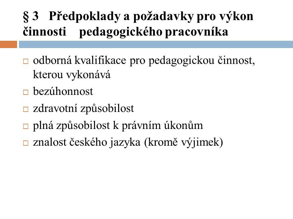 § 3 Předpoklady a požadavky pro výkon činnosti pedagogického pracovníka  odborná kvalifikace pro pedagogickou činnost, kterou vykonává  bezúhonnost  zdravotní způsobilost  plná způsobilost k právním úkonům  znalost českého jazyka (kromě výjimek)