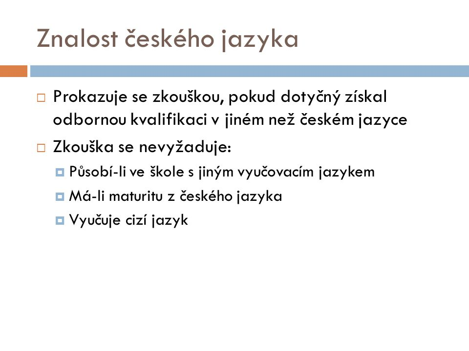 Znalost českého jazyka  Prokazuje se zkouškou, pokud dotyčný získal odbornou kvalifikaci v jiném než českém jazyce  Zkouška se nevyžaduje:  Působí-li ve škole s jiným vyučovacím jazykem  Má-li maturitu z českého jazyka  Vyučuje cizí jazyk