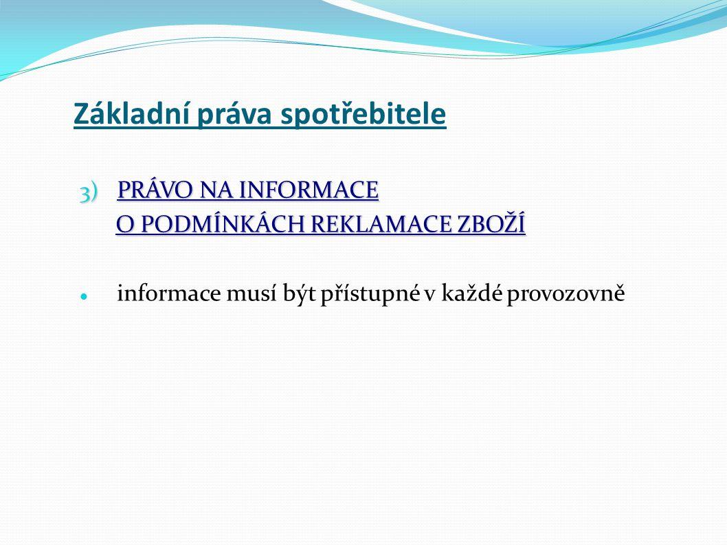 Základní práva spotřebitele 3) PRÁVO NA INFORMACE O PODMÍNKÁCH REKLAMACE ZBOŽÍ O PODMÍNKÁCH REKLAMACE ZBOŽÍ informace musí být přístupné v každé provozovně