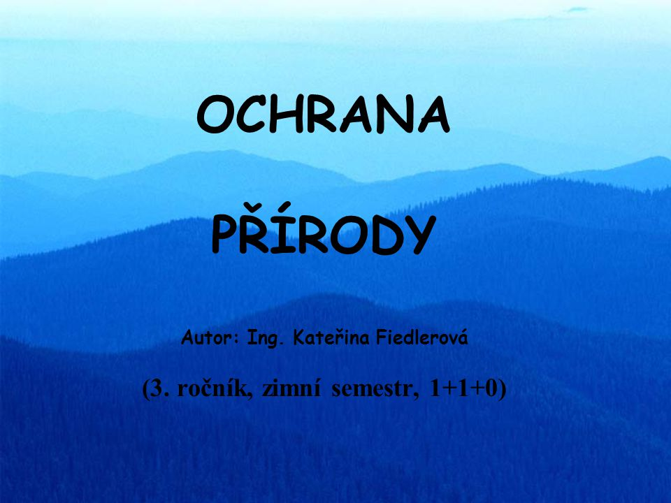OCHRANA PŘÍRODY Autor: Ing. Kateřina Fiedlerová (3. ročník, zimní semestr, 1+1+0)