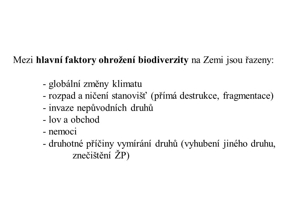 Mezi hlavní faktory ohrožení biodiverzity na Zemi jsou řazeny: - globální změny klimatu - rozpad a ničení stanovišť (přímá destrukce, fragmentace) - invaze nepůvodních druhů - lov a obchod - nemoci - druhotné příčiny vymírání druhů (vyhubení jiného druhu, znečištění ŽP)