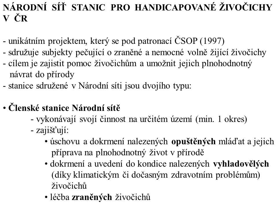 NÁRODNÍ SÍŤ STANIC PRO HANDICAPOVANÉ ŽIVOČICHY V ČR - unikátním projektem, který se pod patronací ČSOP (1997) - sdružuje subjekty pečující o zraněné a nemocné volně žijící živočichy - cílem je zajistit pomoc živočichům a umožnit jejich plnohodnotný návrat do přírody - stanice sdružené v Národní síti jsou dvojího typu: Členské stanice Národní sítě - vykonávají svojí činnost na určitém území (min.