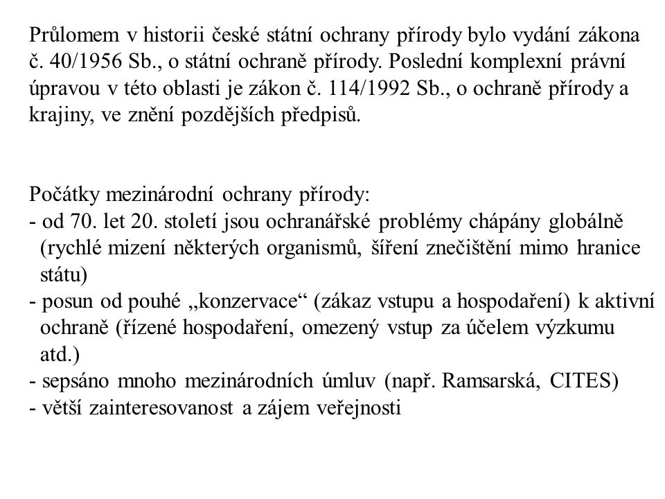 Průlomem v historii české státní ochrany přírody bylo vydání zákona č. 40/1956 Sb., o státní ochraně přírody. Poslední komplexní právní úpravou v této
