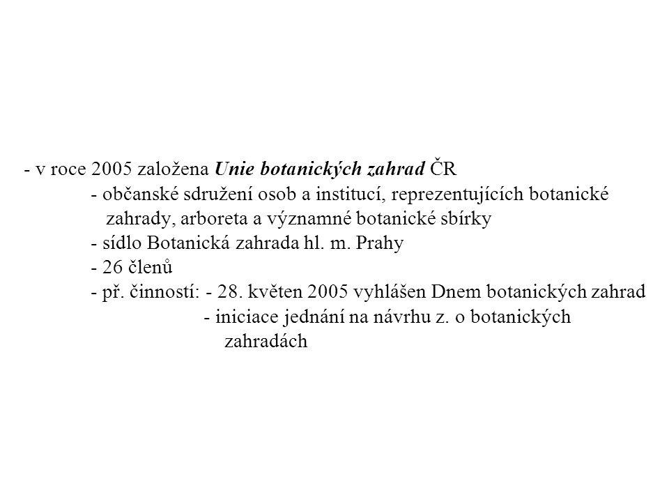 - v roce 2005 založena Unie botanických zahrad ČR - občanské sdružení osob a institucí, reprezentujících botanické zahrady, arboreta a významné botanické sbírky - sídlo Botanická zahrada hl.