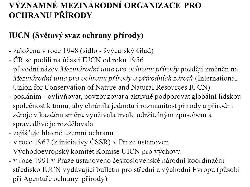 VÝZNAMNÉ MEZINÁRODNÍ ORGANIZACE PRO OCHRANU PŘÍRODY IUCN (Světový svaz ochrany přírody) - založena v roce 1948 (sídlo - švýcarský Glad) - ČR se podílí na účasti IUCN od roku 1956 - původní název Mezinárodní unie pro ochranu přírody později změněn na Mezinárodní unie pro ochranu přírody a přírodních zdrojů (International Union for Conservation of Nature and Natural Resources IUCN) - posláním - ovlivňovat, povzbuzovat a aktivně podporovat globální lidskou společnost k tomu, aby chránila jednotu i rozmanitost přírody a přírodní zdroje v každém směru využívala trvale udržitelným způsobem a spravedlivě je rozdělovala - zajišťuje hlavně územní ochranu - v roce 1967 (z iniciativy ČSSR) v Praze ustanoven Východoevropský komitét Komise UICN pro výchovu - v roce 1991 v Praze ustanoveno československé národní koordinační středisko IUCN vydávající bulletin pro střední a východní Evropu (působí při Agentuře ochrany přírody)