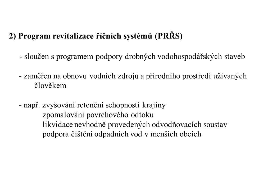 2) Program revitalizace říčních systémů (PRŘS) - sloučen s programem podpory drobných vodohospodářských staveb - zaměřen na obnovu vodních zdrojů a přírodního prostředí užívaných člověkem - např.