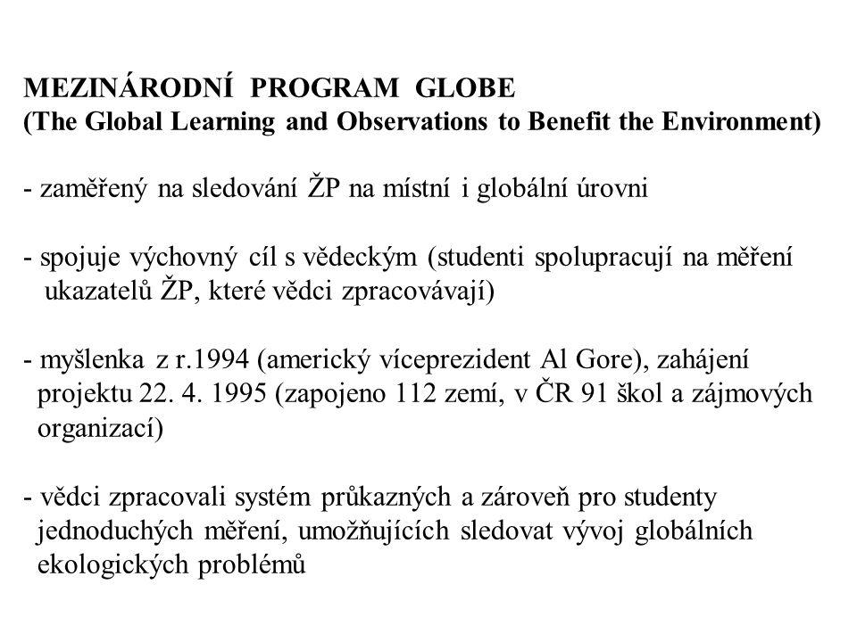 MEZINÁRODNÍ PROGRAM GLOBE (The Global Learning and Observations to Benefit the Environment) - zaměřený na sledování ŽP na místní i globální úrovni - spojuje výchovný cíl s vědeckým (studenti spolupracují na měření ukazatelů ŽP, které vědci zpracovávají) - myšlenka z r.1994 (americký víceprezident Al Gore), zahájení projektu 22.