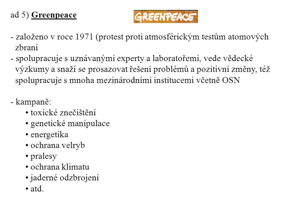 ad 5) Greenpeace - založeno v roce 1971 (protest proti atmosférickým testům atomových zbraní - spolupracuje s uznávanými experty a laboratořemi, vede vědecké výzkumy a snaží se prosazovat řešení problémů a pozitivní změny, též spolupracuje s mnoha mezinárodními institucemi včetně OSN - kampaně: toxické znečištění genetické manipulace energetika ochrana velryb pralesy ochrana klimatu jaderné odzbrojení atd.