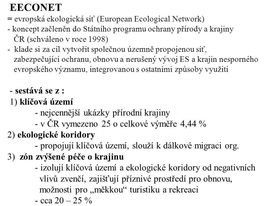 EECONET = evropská ekologická síť (European Ecological Network) - koncept začleněn do Státního programu ochrany přírody a krajiny ČR (schváleno v roce 1998) - klade si za cíl vytvořit společnou územně propojenou síť, zabezpečující ochranu, obnovu a nerušený vývoj ES a krajin nesporného evropského významu, integrovanou s ostatními způsoby využití - sestává se z : 1) klíčová území - nejcennější ukázky přírodní krajiny - v ČR vymezeno 25 o celkové výměře 4,44 % 2) ekologické koridory - propojují klíčová území, slouží k dálkové migraci org.