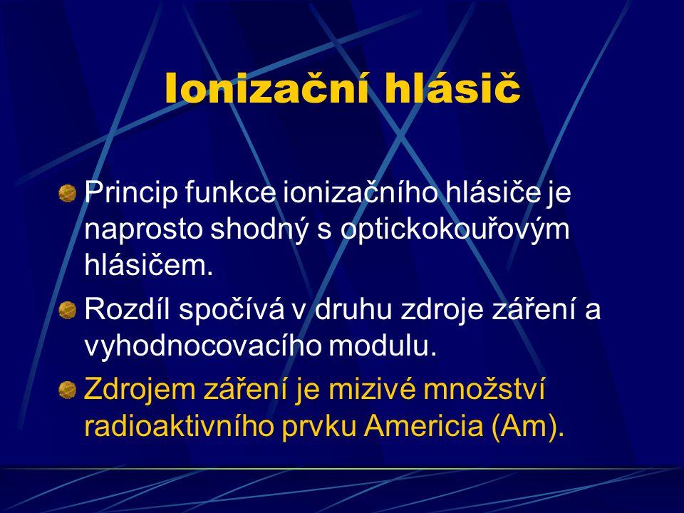 Ionizační hlásič Princip funkce ionizačního hlásiče je naprosto shodný s optickokouřovým hlásičem. Rozdíl spočívá v druhu zdroje záření a vyhodnocovac