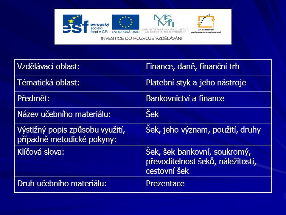 Vzdělávací oblast:Finance, daně, finanční trh Tématická oblast:Platební styk a jeho nástroje Předmět:Bankovnictví a finance Název učebního materiálu:Šek Výstižný popis způsobu využití, případně metodické pokyny: Šek, jeho význam, použití, druhy Klíčová slova:Šek, šek bankovní, soukromý, převoditelnost šeků, náležitosti, cestovní šek Druh učebního materiálu:Prezentace