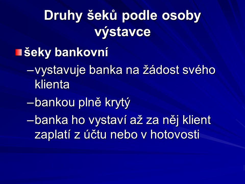 Druhy šeků podle osoby výstavce šeky bankovní –vystavuje banka na žádost svého klienta –bankou plně krytý –banka ho vystaví až za něj klient zaplatí z účtu nebo v hotovosti