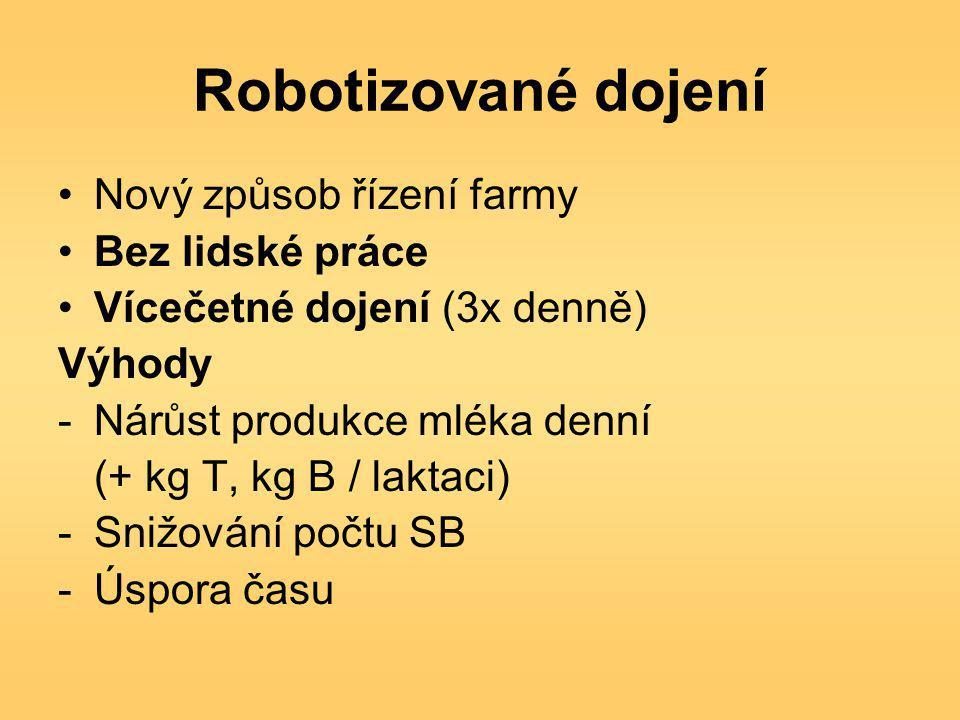 Robotizované dojení Nový způsob řízení farmy Bez lidské práce Vícečetné dojení (3x denně) Výhody -Nárůst produkce mléka denní (+ kg T, kg B / laktaci) -Snižování počtu SB -Úspora času