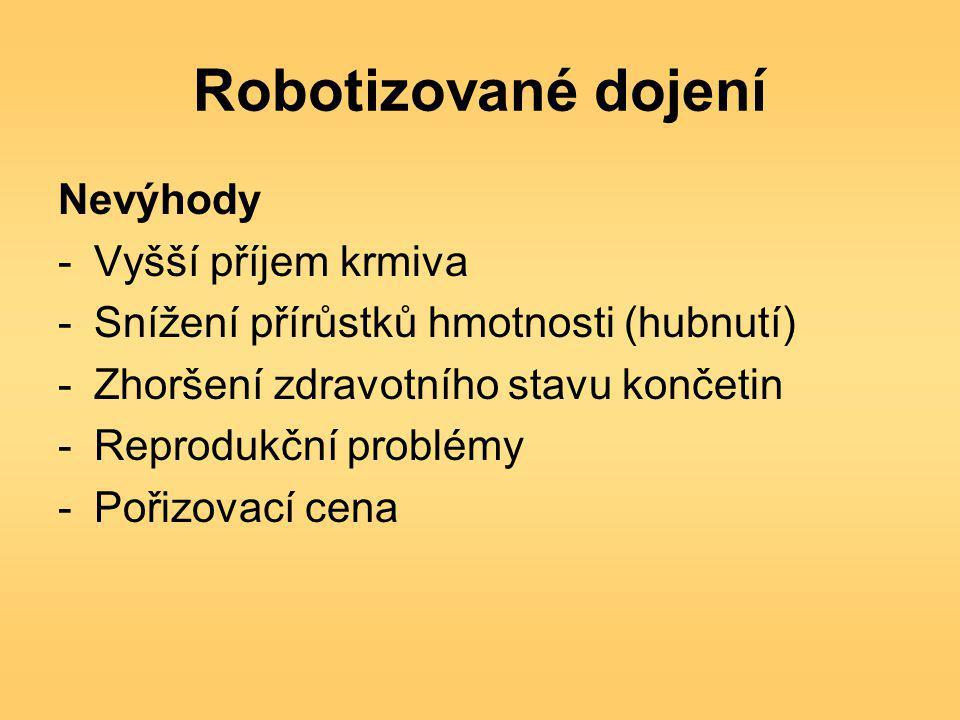 Robotizované dojení Nevýhody -Vyšší příjem krmiva -Snížení přírůstků hmotnosti (hubnutí) -Zhoršení zdravotního stavu končetin -Reprodukční problémy -Pořizovací cena
