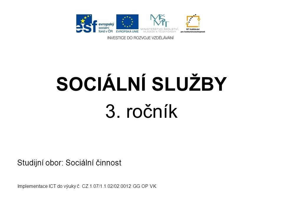 SOCIÁLNÍ SLUŽBY 3. ročník Studijní obor: Sociální činnost Implementace ICT do výuky č. CZ.1.07/1.1.02/02.0012 GG OP VK