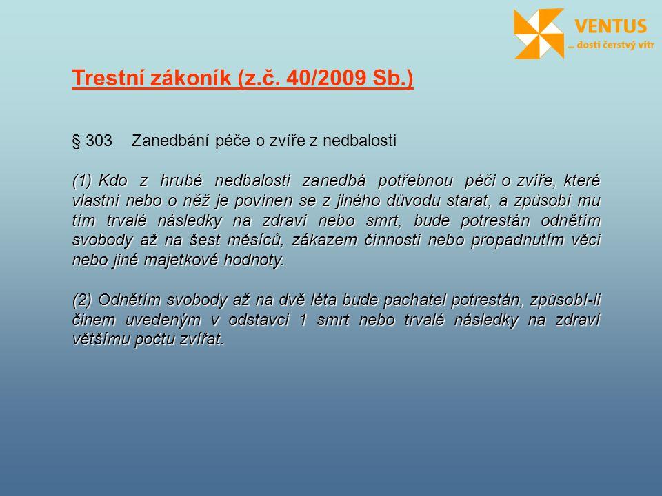 Trestní zákoník (z.č. 40/2009 Sb.) § 303 Zanedbání péče o zvíře z nedbalosti (1) Kdo z hrubé nedbalosti zanedbá potřebnou péči o zvíře, které vlastní