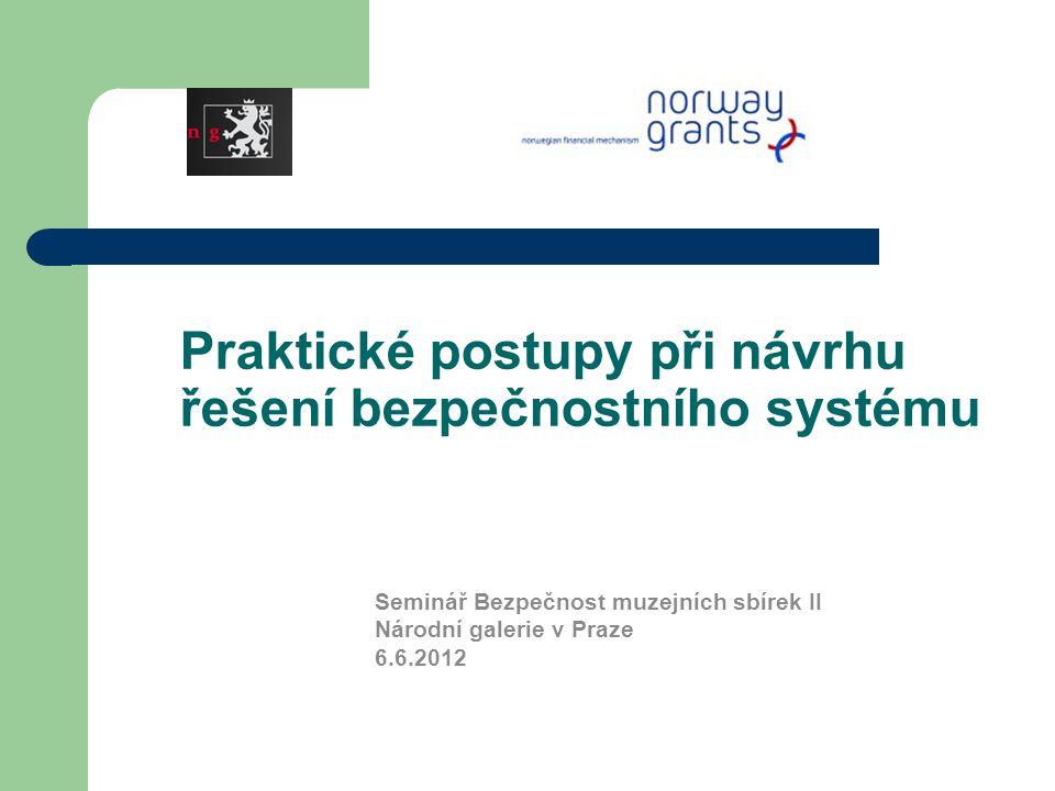 Praktické postupy při návrhu řešení bezpečnostního systému Seminář Bezpečnost muzejních sbírek II Národní galerie v Praze 6.6.2012
