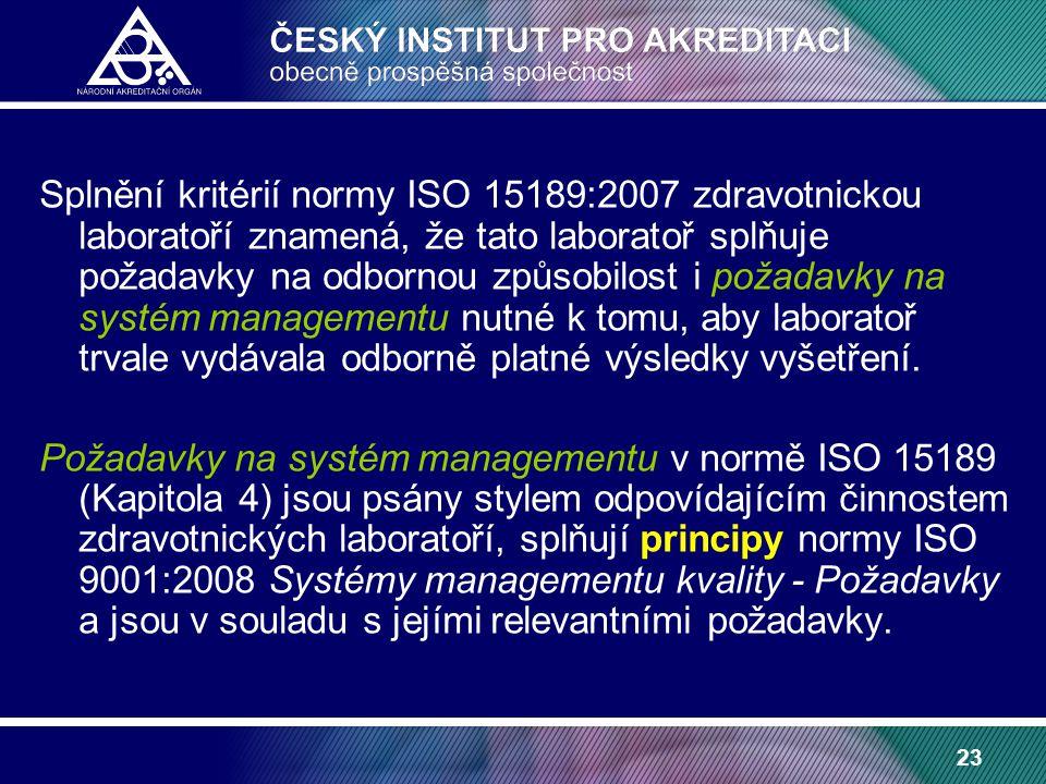 23 Splnění kritérií normy ISO 15189:2007 zdravotnickou laboratoří znamená, že tato laboratoř splňuje požadavky na odbornou způsobilost i požadavky na systém managementu nutné k tomu, aby laboratoř trvale vydávala odborně platné výsledky vyšetření.