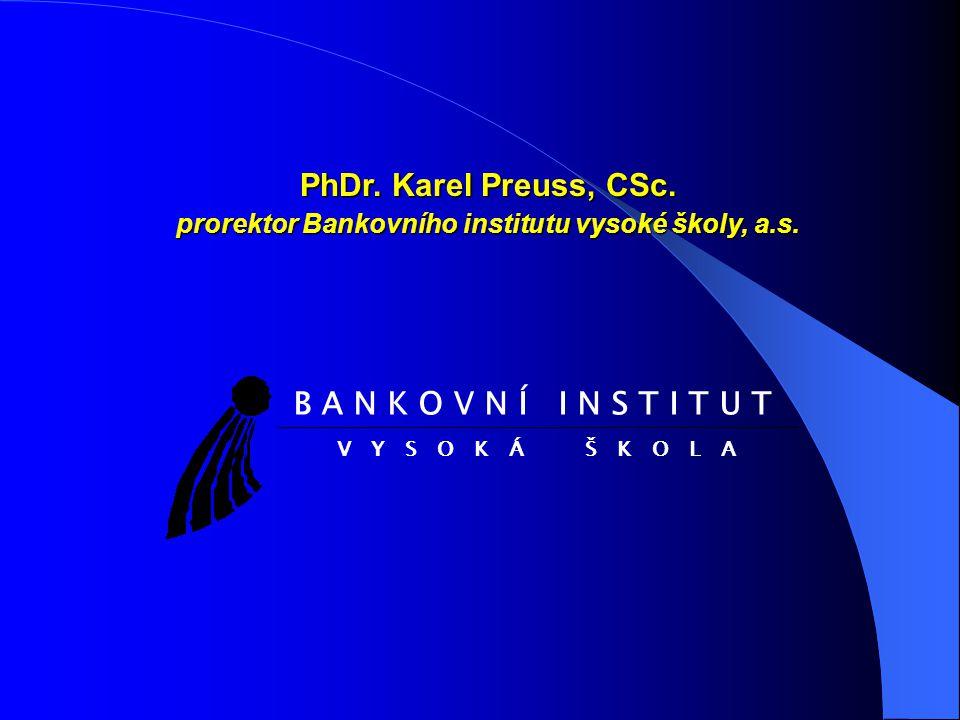 PhDr. Karel Preuss, CSc. prorektor Bankovního institutu vysoké školy, a.s. B A N K O V N Í I N S T I T U T V Y S O K Á Š K O L A
