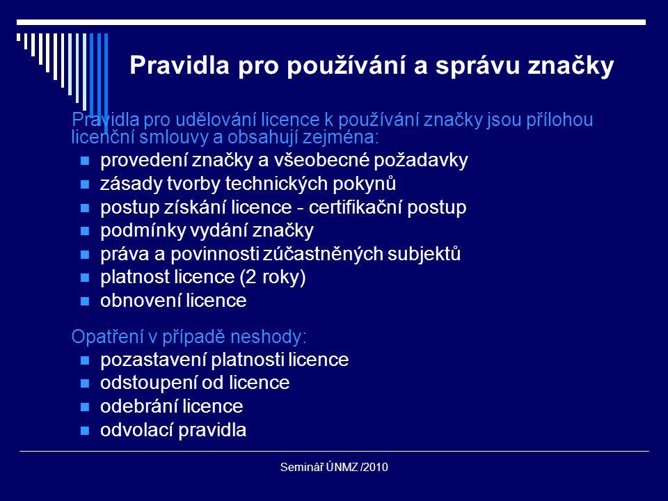 Seminář ÚNMZ /2010 Pravidla pro používání a správu značky Pravidla pro udělování licence k používání značky jsou přílohou licenční smlouvy a obsahují zejména: provedení značky a všeobecné požadavky zásady tvorby technických pokynů postup získání licence - certifikační postup podmínky vydání značky práva a povinnosti zúčastněných subjektů platnost licence (2 roky) obnovení licence Opatření v případě neshody: pozastavení platnosti licence odstoupení od licence odebrání licence odvolací pravidla