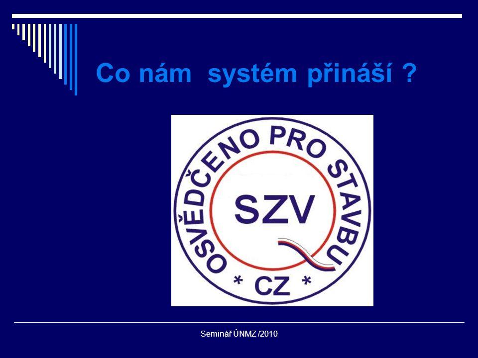 Seminář ÚNMZ /2010  Stanovit všechny potřebné parametry stavebním výrobkům, které jsou nezbytné pro návrh bezpečné stavby  Možnost implementovat požadavky na české stavby do technické specifikace a potvrdit splnění těchto požadavků certifikátem třetí strany  Možnost certifikovat stavební výrobky, na které se nevztahuje ani NV 190/2002 Sb.