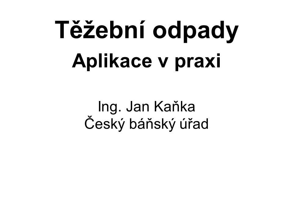 Ing. Jan Kaňka Český báňský úřad Těžební odpady Aplikace v praxi