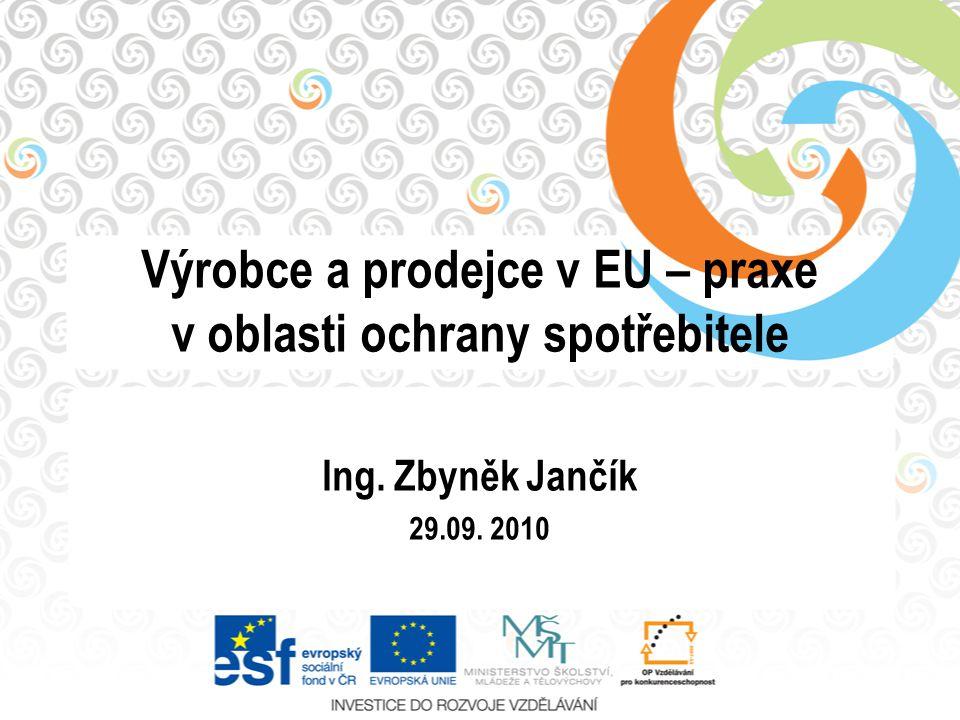 Výrobce a prodejce v EU – praxe v oblasti ochrany spotřebitele Ing. Zbyněk Jančík 29.09. 2010