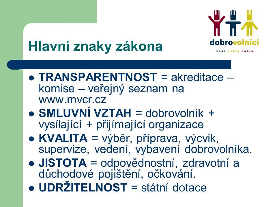 Hlavní znaky zákona TRANSPARENTNOST = akreditace – komise – veřejný seznam na www.mvcr.cz SMLUVNÍ VZTAH = dobrovolník + vysílající + přijímající organizace KVALITA = výběr, příprava, výcvik, supervize, vedení, vybavení dobrovolníka.