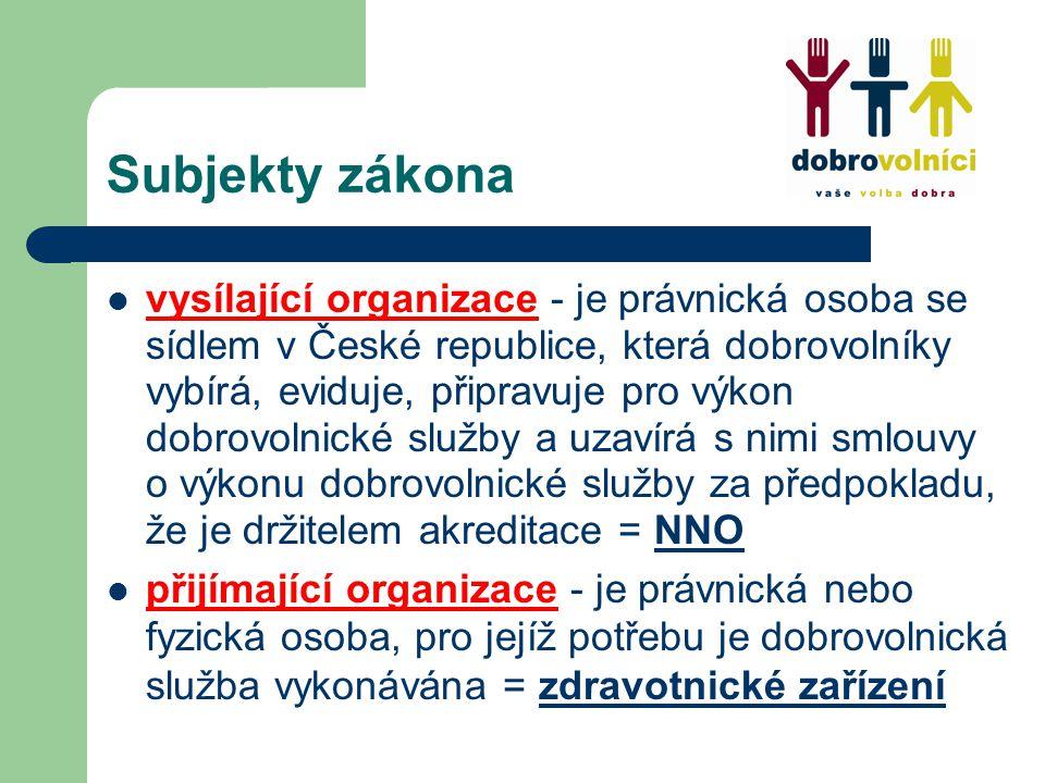 Subjekty zákona vysílající organizace - je právnická osoba se sídlem v České republice, která dobrovolníky vybírá, eviduje, připravuje pro výkon dobrovolnické služby a uzavírá s nimi smlouvy o výkonu dobrovolnické služby za předpokladu, že je držitelem akreditace = NNO přijímající organizace - je právnická nebo fyzická osoba, pro jejíž potřebu je dobrovolnická služba vykonávána = zdravotnické zařízení