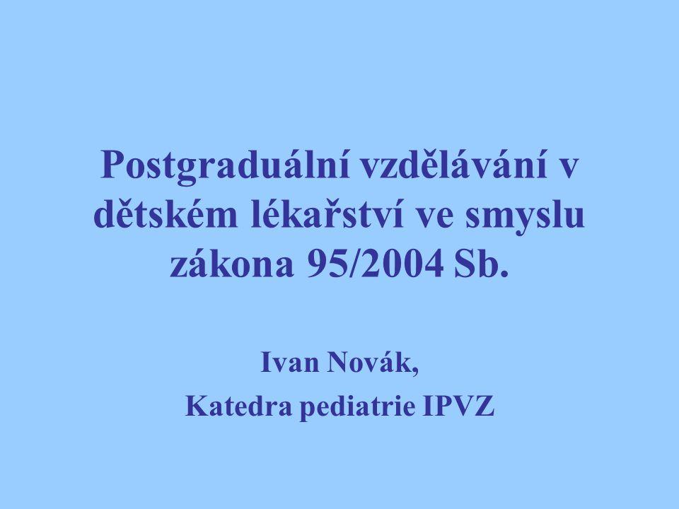 Postgraduální vzdělávání v dětském lékařství ve smyslu zákona 95/2004 Sb. Ivan Novák, Katedra pediatrie IPVZ