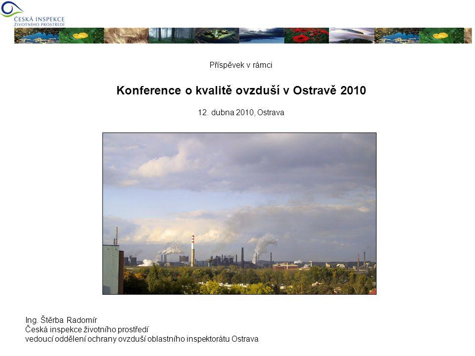 Příspěvek v rámci Konference o kvalitě ovzduší v Ostravě 2010 12. dubna 2010, Ostrava Ing. Štěrba Radomír Česká inspekce životního prostředí vedoucí o