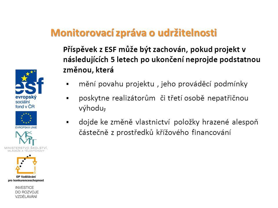 Monitorovací zpráva o udržitelnosti Příspěvek z ESF může být zachován, pokud projekt v následujících 5 letech po ukončení neprojde podstatnou změnou, která  mění povahu projektu, jeho prováděcí podmínky  poskytne realizátorům či třetí osobě nepatřičnou výhodu,  dojde ke změně vlastnictví položky hrazené alespoň částečně z prostředků křížového financování
