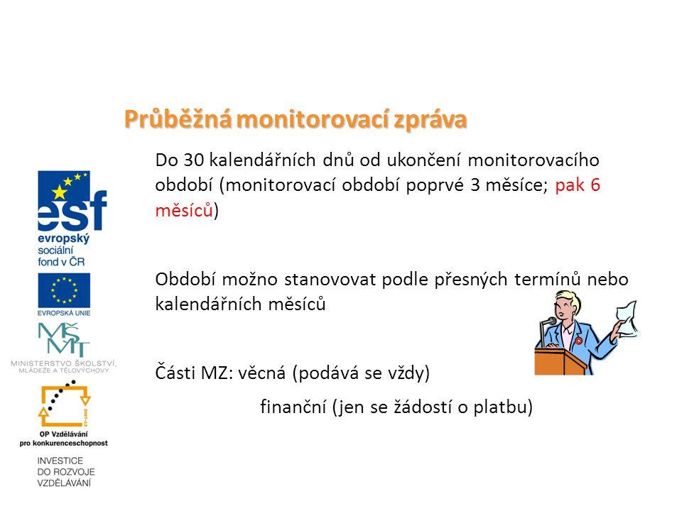 Průběžná monitorovací zpráva Do 30 kalendářních dnů od ukončení monitorovacího období (monitorovací období poprvé 3 měsíce; pak 6 měsíců) Období možno stanovovat podle přesných termínů nebo kalendářních měsíců Části MZ: věcná (podává se vždy) finanční (jen se žádostí o platbu)