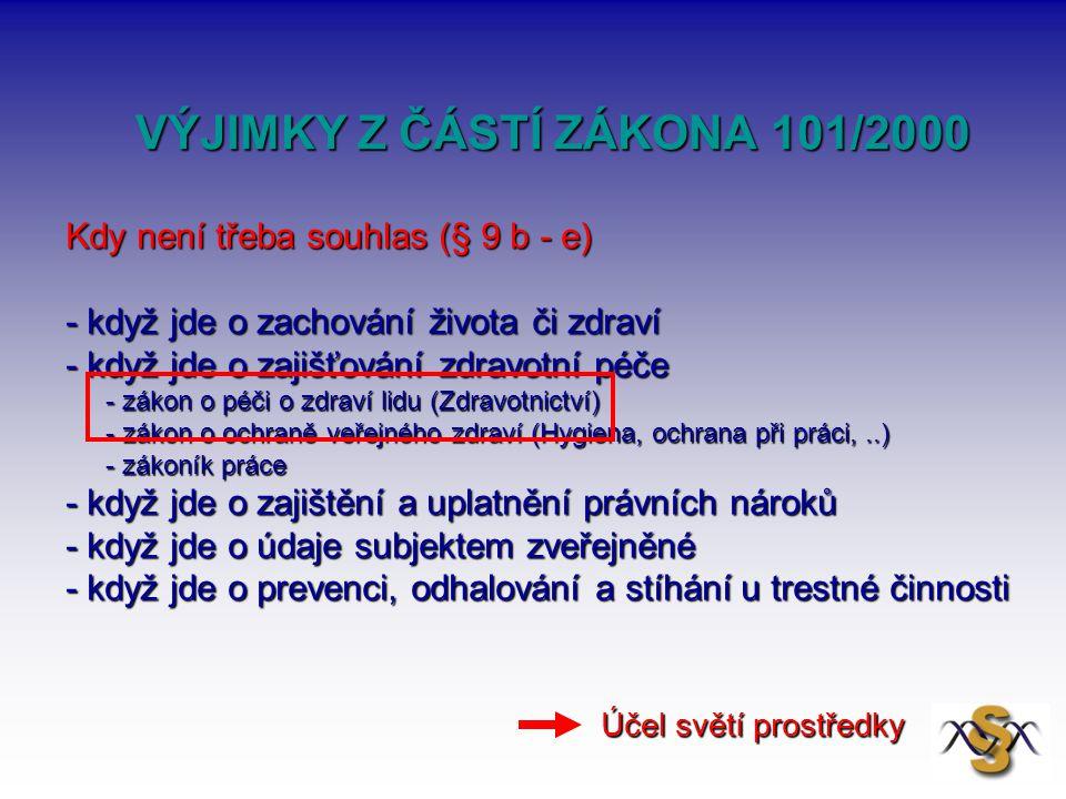 VÝJIMKY Z ČÁSTÍ ZÁKONA 101/2000 VÝJIMKY Z ČÁSTÍ ZÁKONA 101/2000 Kdy není třeba souhlas (§ 9 b - e) - když jde o zachování života či zdraví - když jde