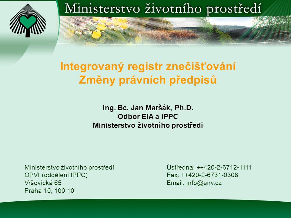 Integrovaný registr znečišťování Změny právních předpisů Ministerstvo životního prostředí OPVI (oddělení IPPC) Vršovická 65 Praha 10, 100 10 Ústředna: