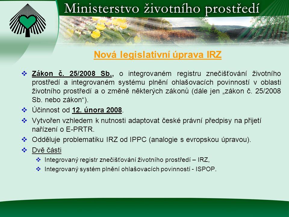 Nová legislativní úprava IRZ  Zákon č. 25/2008 Sb., o integrovaném registru znečišťování životního prostředí a integrovaném systému plnění ohlašovací