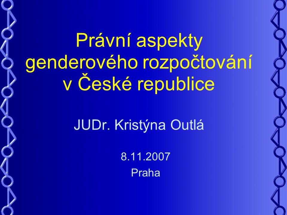 Právní aspekty genderového rozpočtování v České republice JUDr. Kristýna Outlá 8.11.2007 Praha