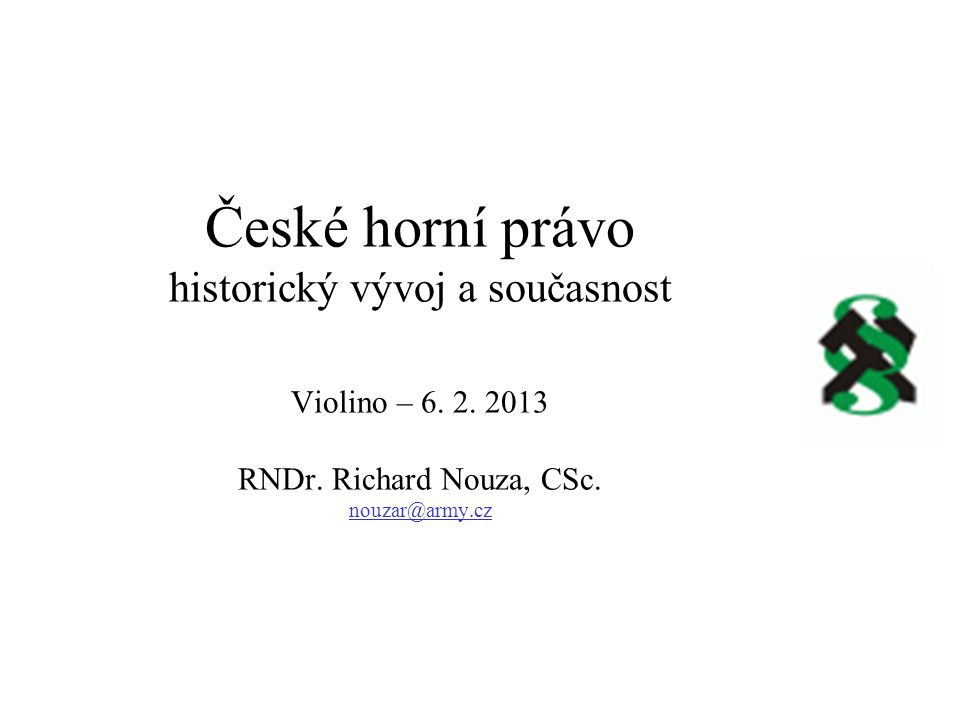 České horní právo historický vývoj a současnost Violino – 6. 2. 2013 RNDr. Richard Nouza, CSc. nouzar@army.cz