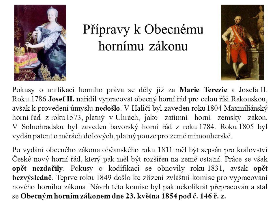 Přípravy k Obecnému hornímu zákonu Pokusy o unifikaci horního práva se děly již za Marie Terezie a Josefa II. Roku 1786 Josef II. nařídil vypracovat o