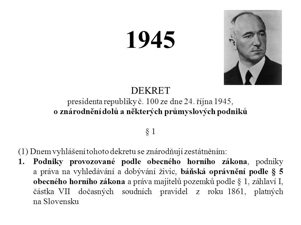 1945 DEKRET presidenta republiky č. 100 ze dne 24. října 1945, o znárodnění dolů a některých průmyslových podniků § 1 (1) Dnem vyhlášení tohoto dekret