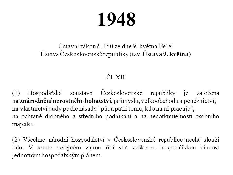 1948 Ústavní zákon č. 150 ze dne 9. května 1948 Ústava Československé republiky (tzv. Ústava 9. května) Čl. XII (1) Hospodářská soustava Československ