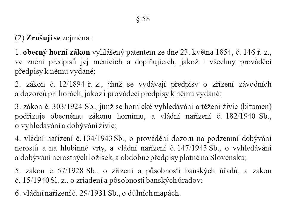 § 58 (2) Zrušují se zejména: 1. obecný horní zákon vyhlášený patentem ze dne 23. května 1854, č. 146 ř. z., ve znění předpisů jej měnících a doplňujíc