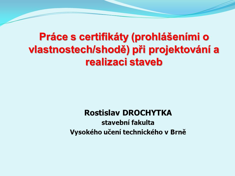 Práce s certifikáty (prohlášeními o vlastnostech/shodě) při projektování a realizaci staveb Rostislav DROCHYTKA stavební fakulta Vysokého učení technického v Brně