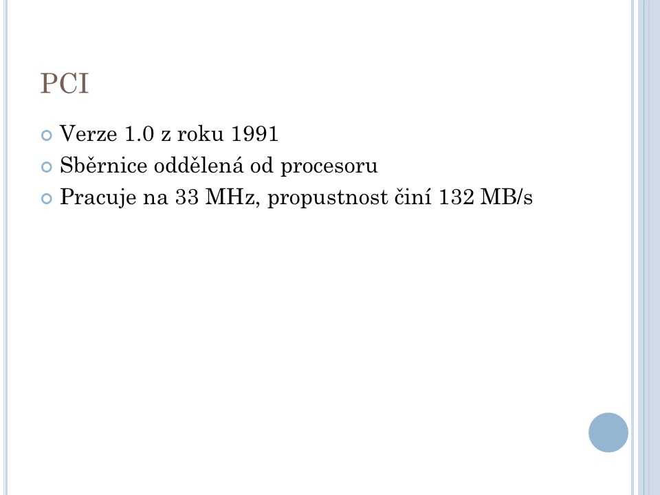 PCI Verze 1.0 z roku 1991 Sběrnice oddělená od procesoru Pracuje na 33 MHz, propustnost činí 132 MB/s