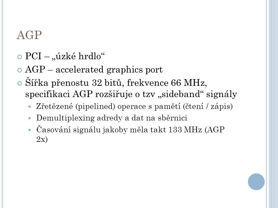 """AGP PCI – """"úzké hrdlo AGP – accelerated graphics port Šířka přenostu 32 bitů, frekvence 66 MHz, specifikaci AGP rozšiřuje o tzv """"sideband signály Zřetězené (pipelined) operace s pamětí (čtení / zápis) Demultiplexing adredy a dat na sběrnici Časování signálu jakoby měla takt 133 MHz (AGP 2x)"""