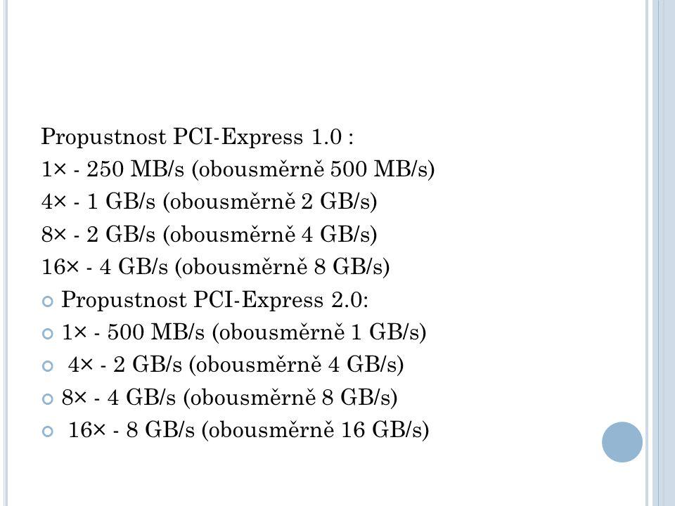 Propustnost PCI-Express 1.0 : 1× - 250 MB/s (obousměrně 500 MB/s) 4× - 1 GB/s (obousměrně 2 GB/s) 8× - 2 GB/s (obousměrně 4 GB/s) 16× - 4 GB/s (obousměrně 8 GB/s) Propustnost PCI-Express 2.0: 1× - 500 MB/s (obousměrně 1 GB/s) 4× - 2 GB/s (obousměrně 4 GB/s) 8× - 4 GB/s (obousměrně 8 GB/s) 16× - 8 GB/s (obousměrně 16 GB/s)