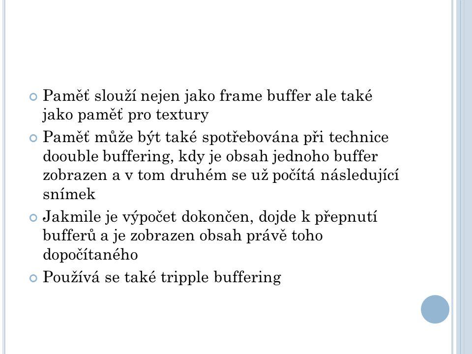 Paměť slouží nejen jako frame buffer ale také jako paměť pro textury Paměť může být také spotřebována při technice doouble buffering, kdy je obsah jednoho buffer zobrazen a v tom druhém se už počítá následující snímek Jakmile je výpočet dokončen, dojde k přepnutí bufferů a je zobrazen obsah právě toho dopočítaného Používá se také tripple buffering