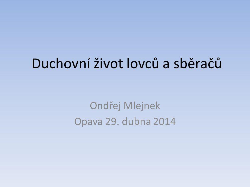 Duchovní život lovců a sběračů Ondřej Mlejnek Opava 29. dubna 2014